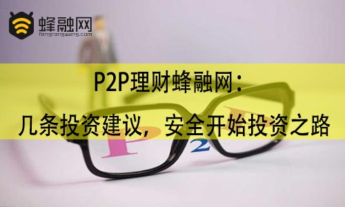 P2P理财蜂融网:几条投资建议,安全开始投资之路