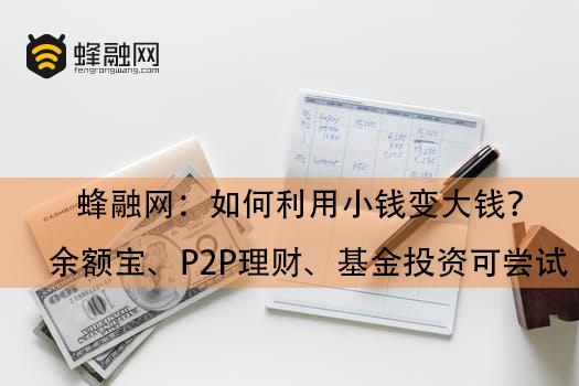 蜂融网:如何利用小钱变大钱?余额宝、P2P理财、基金投资可尝试