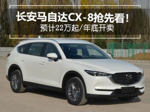 长安马自达CX-8抢先看! 预计22万起/年底开卖